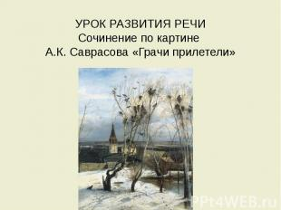 УРОК РАЗВИТИЯ РЕЧИ Сочинение по картине А.К. Саврасова «Грачи прилетели»