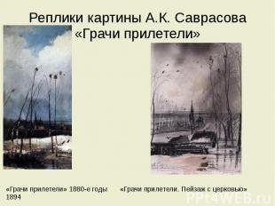 Реплики картины А.К. Саврасова «Грачи прилетели» «Грачи прилетели» 1880-е годы «