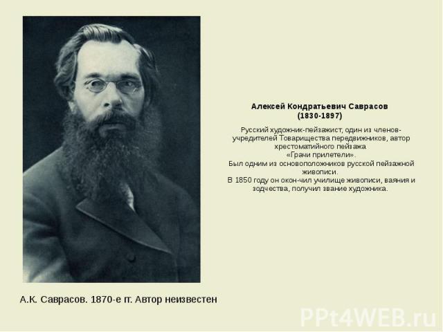 Алексей Кондратьевич Саврасов (1830-1897) Русский художник-пейзажист, один из членов-учредителей Товарищества передвижников, автор хрестоматийного пейзажа «Грачи прилетели». Был одним из основоположников русской пейзажной живописи. В 1850 году он ок…
