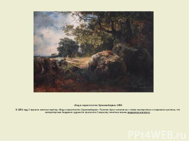 «Вид в окрестностях Ораниенбаума» 1854 «Вид в окрестностях Ораниенбаума» 1854 В 1854 году Саврасов написал картину «Вид в окрестностях Ораниенбаума». Полотно было исполнено с таким мастерством и искренним чувством, что императорская Академия ху…