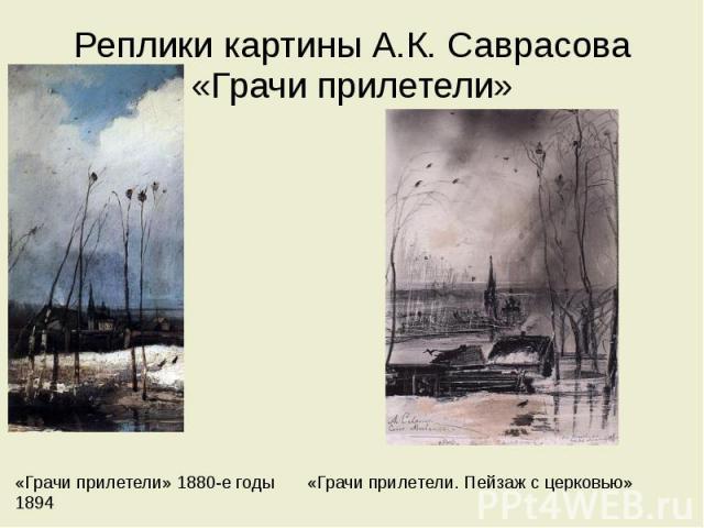 Реплики картины А.К. Саврасова «Грачи прилетели» «Грачи прилетели» 1880-е годы «Грачи прилетели. Пейзаж с церковью» 1894