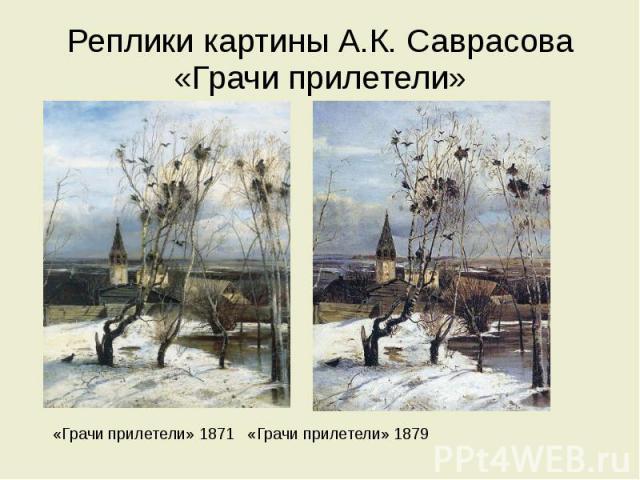 Реплики картины А.К. Саврасова «Грачи прилетели» «Грачи прилетели» 1871 «Грачи прилетели» 1879