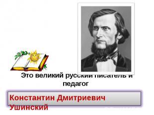 Это великий русский писатель и педагог
