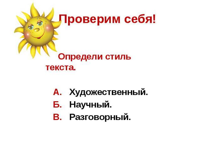 Проверим себя! Определи стиль текста. А. Художественный. Б. Научный. В. Разговорный.