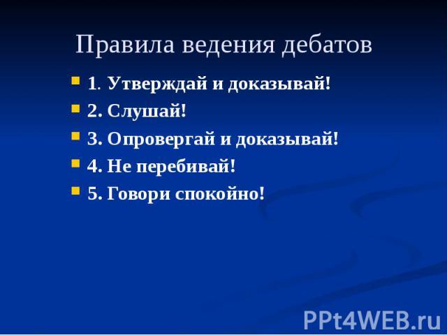 Правила ведения дебатов 1. Утверждай и доказывай! 2. Слушай! 3. Опровергай и доказывай! 4. Не перебивай! 5. Говори спокойно!