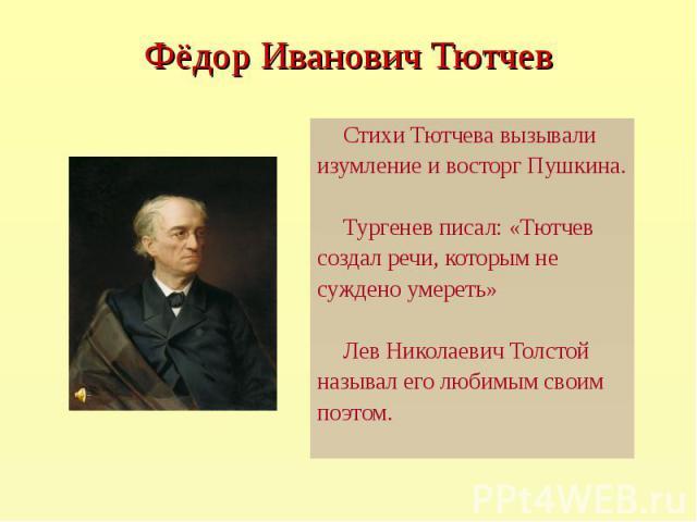 Стихи Тютчева вызывали Стихи Тютчева вызывали изумление и восторг Пушкина. Тургенев писал: «Тютчев создал речи, которым не суждено умереть» Лев Николаевич Толстой называл его любимым своим поэтом.