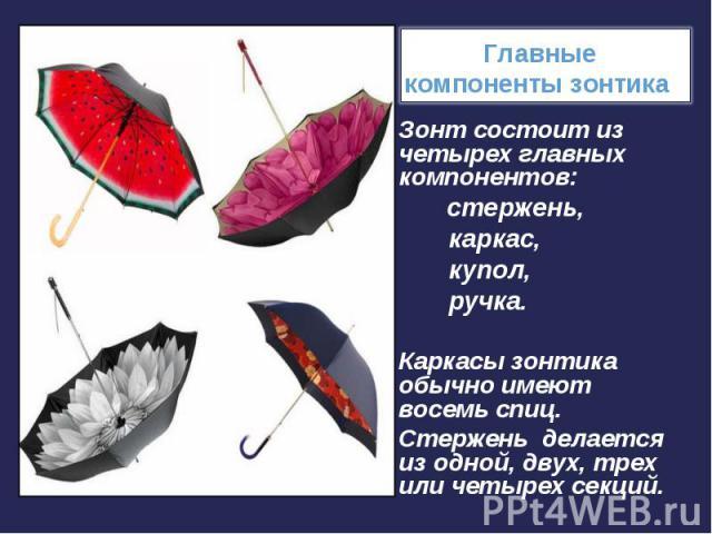 Зонт состоит из четырех главных компонентов: Зонт состоит из четырех главных компонентов: стержень, каркас, купол, ручка. Каркасы зонтика обычно имеют восемь спиц. Стержень делается из одной, двух, трех или четырех секций.
