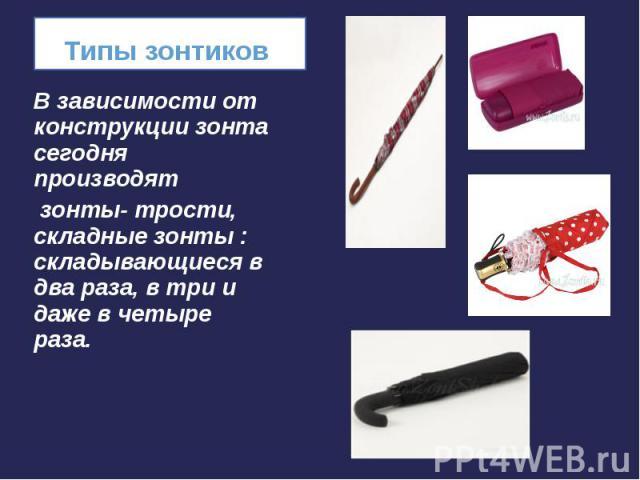В зависимости от конструкции зонта сегодня производят В зависимости от конструкции зонта сегодня производят зонты- трости, складные зонты : складывающиеся в два раза, в три и даже в четыре раза.
