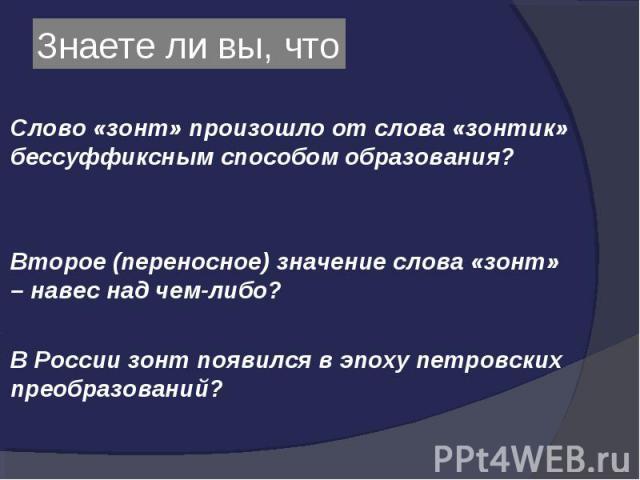 Слово «зонт» произошло от слова «зонтик» бессуффиксным способом образования? Слово «зонт» произошло от слова «зонтик» бессуффиксным способом образования? Второе (переносное) значение слова «зонт» – навес над чем-либо? В России зонт появился в эпоху …