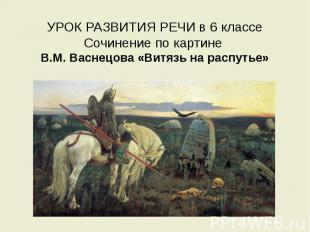 УРОК РАЗВИТИЯ РЕЧИ в 6 классе Сочинение по картине В.М. Васнецова «Витязь на рас