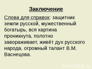 Заключение Слова для справок: защитник земли русской, мужественный богатырь, вся
