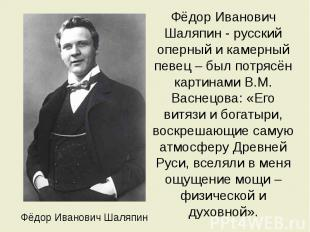 Фёдор Иванович Шаляпин Фёдор Иванович Шаляпин - русский оперный и камерный певец