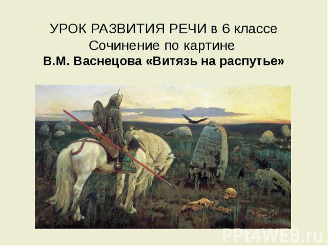 УРОК РАЗВИТИЯ РЕЧИ в 6 классе Сочинение по картине В.М. Васнецова «Витязь на распутье»