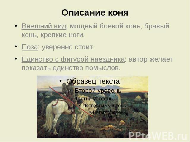 Описание коня Внешний вид: мощный боевой конь, бравый конь, крепкие ноги. Поза: уверенно стоит. Единство с фигурой наездника: автор желает показать единство помыслов.