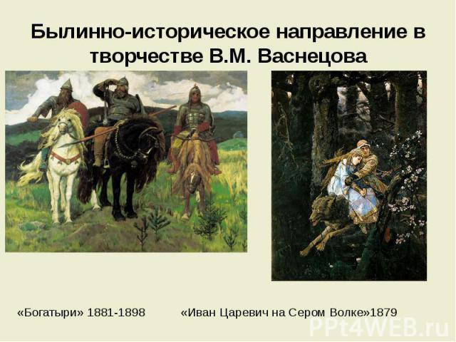 Былинно-историческое направление в творчестве В.М. Васнецова «Богатыри» 1881-1898 «Иван Царевич на Сером Волке»1879