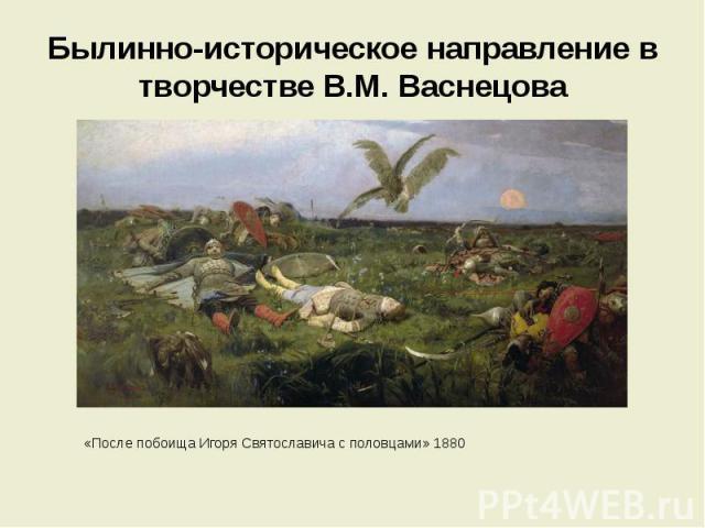Былинно-историческое направление в творчестве В.М. Васнецова «После побоища Игоря Святославича с половцами» 1880