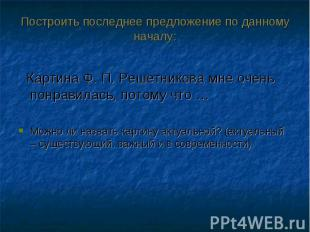 Картина Ф. П. Решетникова мне очень понравилась, потому что … Картина Ф. П. Реше