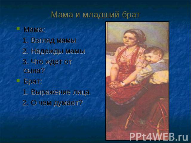 Мама: Мама: 1. Взгляд мамы 2. Надежды мамы 3. Что ждет от сына? Брат: 1. Выражение лица 2. О чем думает?