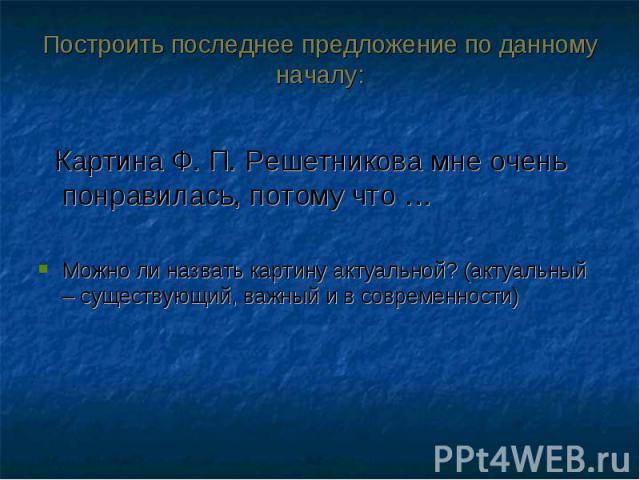 Картина Ф. П. Решетникова мне очень понравилась, потому что … Картина Ф. П. Решетникова мне очень понравилась, потому что … Можно ли назвать картину актуальной? (актуальный – существующий, важный и в современности)