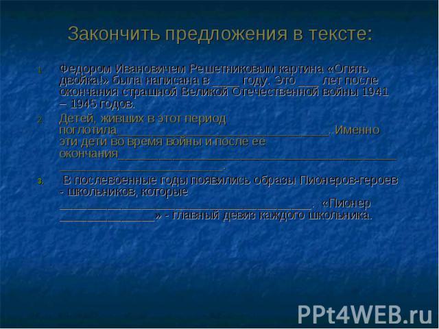 Федором Ивановичем Решетниковым картина «Опять двойка!» была написана в ____ году. Это ___ лет после окончания страшной Великой Отечественной войны 1941 – 1945 годов. Федором Ивановичем Решетниковым картина «Опять двойка!» была написана в ____ году.…