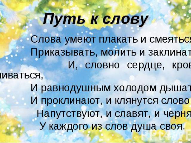 Слова умеют плакать и смеяться, Слова умеют плакать и смеяться, Приказывать, молить и заклинать, И, словно сердце, кровью обливаться, И равнодушным холодом дышать. И проклинают, и клянутся словом, Напутствуют, и славят, и чернят. У каждого из слов д…