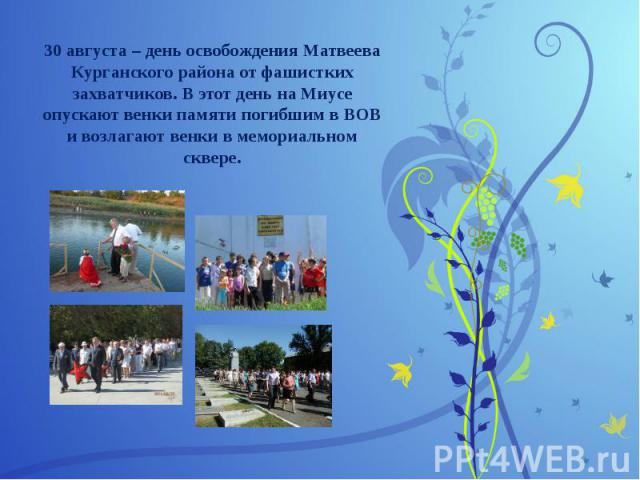 30 августа – день освобождения Матвеева Курганского района от фашистких захватчиков. В этот день на Миусе опускают венки памяти погибшим в ВОВ и возлагают венки в мемориальном сквере.