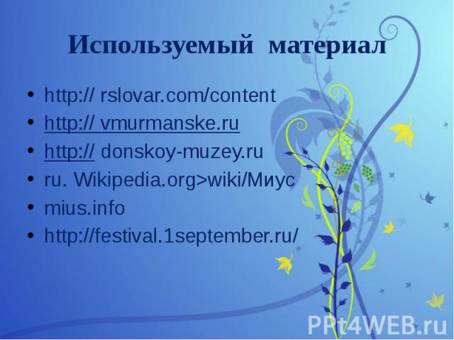 Используемый материал http:// rslovar.com/content http:// vmurmanske.ru http:// donskoy-muzey.ru ru. Wikipedia.org>wiki/Миус mius.info http://festival.1september.ru/