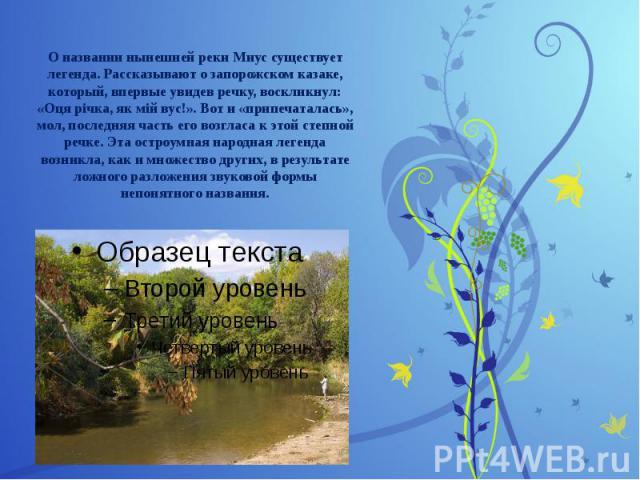 О названии нынешней реки Миус существует легенда. Рассказывают о запорожском казаке, который, впервые увидев речку, воскликнул: «Оця річка, як мій вус!». Вот и «припечаталась», мол, последняя часть его возгласа к этой степной речке. Эта остроумная н…