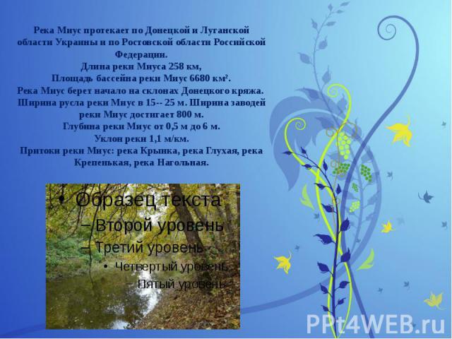Река Миус протекает по Донецкой и Луганской области Украины и по Ростовской области Российской Федерации. Длина реки Миуса 258 км, Площадь бассейна реки Миус 6680 км². Река Миус берет начало на склонах Донецкого кряжа. Ширина русла реки Миус в 15-- …