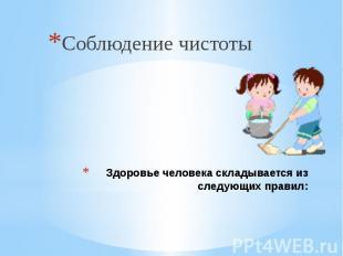 Здоровье человека складывается из следующих правил: Соблюдение чистоты