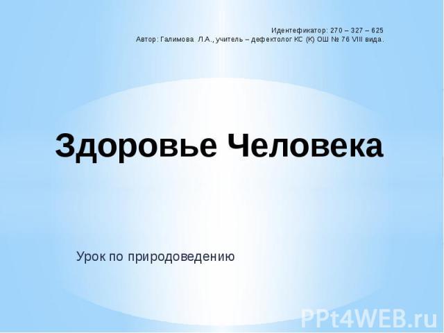Идентефикатор: 270 – 327 – 625 Автор: Галимова Л.А., учитель – дефектолог КС (К) ОШ № 76 VIII вида. Здоровье Человека Урок по природоведению