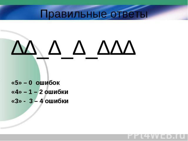 ∆∆_∆_∆_∆∆∆ ∆∆_∆_∆_∆∆∆ «5» – 0 ошибок «4» – 1 – 2 ошибки «3» - 3 – 4 ошибки