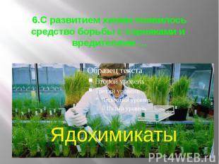6.С развитием химии появилось средство борьбы с сорняками и вредителями …