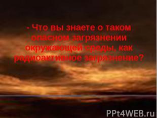 - Что вы знаете о таком опасном загрязнении окружающей среды, как радиоактивное