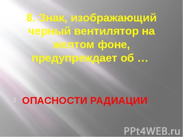8. Знак, изображающий черный вентилятор на желтом фоне, предупреждает об … ОПАСНОСТИ РАДИАЦИИ