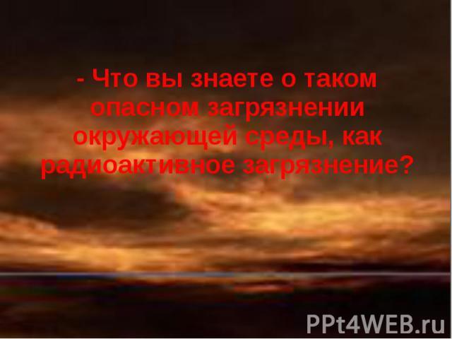 - Что вы знаете о таком опасном загрязнении окружающей среды, как радиоактивное загрязнение?