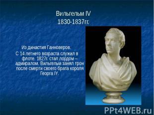 Вильгельм IV 1830-1837гг. Из династия Ганноверов. С 14 летнего возраста служил в