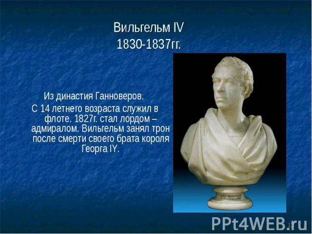 Вильгельм IV 1830-1837гг. Из династия Ганноверов. С 14 летнего возраста служил в флоте. 1827г. стал лордом – адмиралом. Вильгельм занял трон после смерти своего брата короля Георга IY.