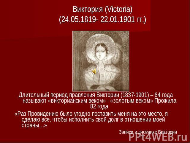 Виктория (Victoria) (24.05.1819- 22.01.1901 гг.) Длительный период правления Виктории (1837-1901) – 64 года называют «викторианским веком» - «золотым веком» Прожила 82 года «Раз Провидению было угодно поставить меня на это место, я сделаю все, чтобы…