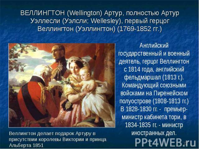 Английский государственный и военный деятель, герцог Веллингтон с 1814 года, английский фельдмаршал (1813 г.). Командующий союзными войсками на Пиренейском полуострове (1808-1813 гг.) В 1828-1830 гг. - премьер-министр кабинета тори, в 1834-1835 гг. …