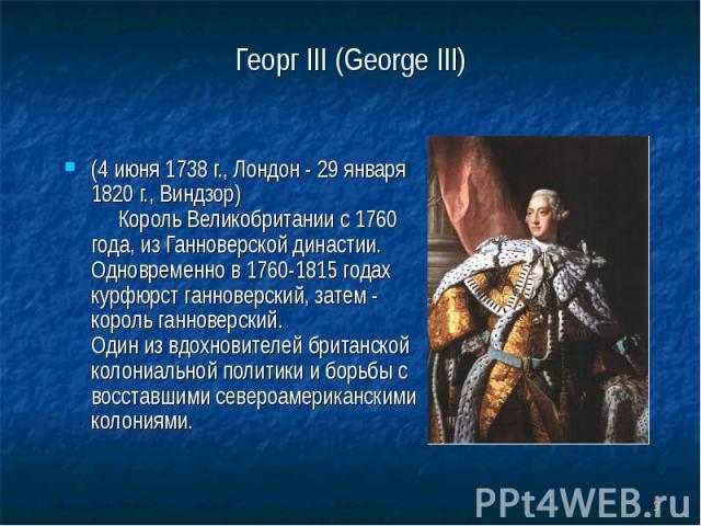 Георг III (George III) (4 июня 1738 г., Лондон - 29 января 1820 г., Виндзор) Король Великобритании с 1760 года, из Ганноверской династии. Одновременно в 1760-1815 годах курфюрст ганноверский, затем - король ганноверский. Один из вдохновителей британ…