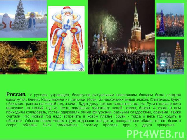 Россия. У русских, украинцев, белорусов ритуальным новогодним блюдом была сладкая каша-кутья, блины. Кашу варили из цельных зёрен, из нескольких видов злаков. Считалось: будет обильная трапеза на Новый год, значит, будет дому полная чаша весь год. Н…