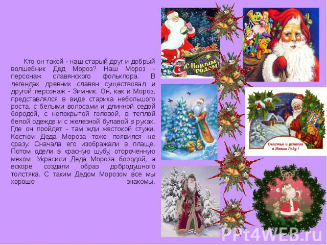 Кто он такой - наш старый друг и добрый волшебник Дед Мороз? Наш Мороз - персонаж славянского фольклора. В легендах древних славян существовал и другой персонаж - Зимник. Он, как и Мороз, представлялся в виде старика небольшого роста, с белыми волос…