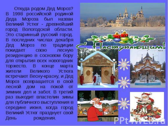 Откуда родом Дед Мороз? В 1998 российской родиной Деда Мороза был назван Великий Устюг - древнейший город Вологодской области. Это старинный русский город. В последних числах декабря Дед Мороз по традиции покидает свою лесную резиденцию в сосновом б…