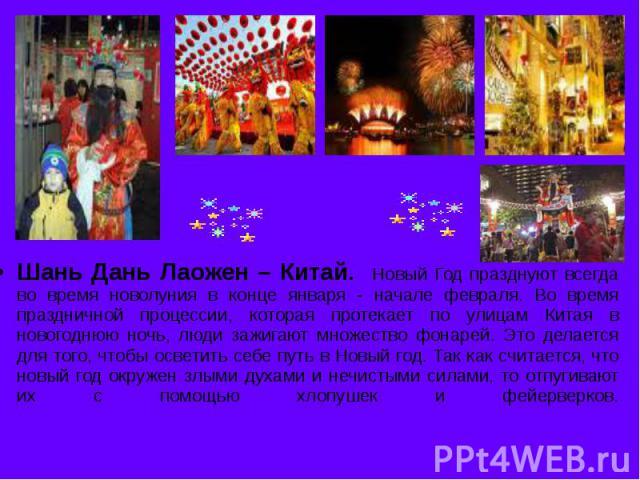 Шань Дань Лаожен – Китай. Новый Год празднуют всегда во время новолуния в конце января - начале февраля. Во время праздничной процессии, которая протекает по улицам Китая в новогоднюю ночь, люди зажигают множество фонарей. Это делается для того, что…