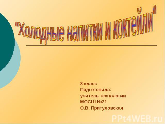 8 класс Подготовила: учитель технологии МОСШ №21 О.В. Притуловская