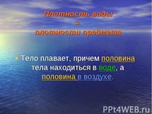 Плотность воды = плотности предмета Тело плавает, причем половина тела находитьс