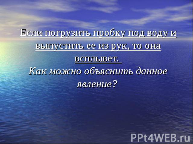 Если погрузить пробку под воду и выпустить ее из рук, то она всплывет. Как можно объяснить данное явление?