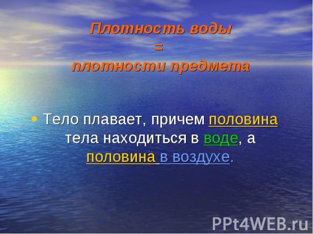 Плотность воды = плотности предмета Тело плавает, причем половина тела находиться в воде, а половина в воздухе.