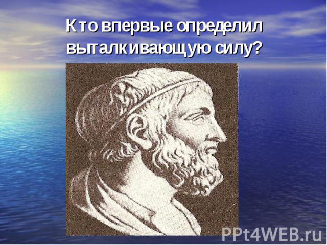 Кто впервые определил выталкивающую силу?
